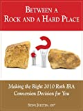 Between a Rock and a Hard Place: Making the Right 2010 Roth IRA Conversion Decision for You