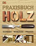 Praxisbuch Holz: Techniken - Werkzeuge - Projekte.