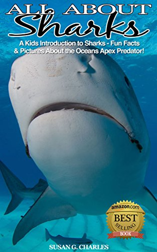 Book: All About Sharks, A Kids Introduction to Sharks - Fun Facts & Pictures About the Oceans Apex Predator! by Susan G Charles