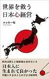 世界を救う日本心経営_物質の時代から魂の時代への転換期を勝ち抜く経営者とは