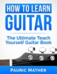 How To Learn Guitar: The Ultimate Tea...
