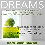 Dreams: Discover the Meaning of Your Dreams and How to Dream What You Want: Dream Interpretation, Lucid Dreaming, and Dream Psychology | Angel Greene
