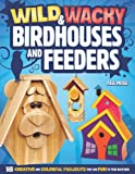 Paul Meisel Wild & Wacky Bird Houses and Feeders: 18 Creative and Colorful Projects That Add Fun to Your Backyard