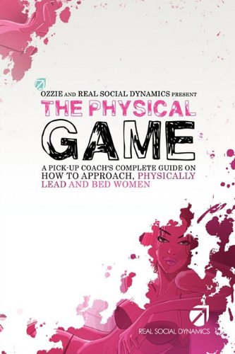 The Physical Game: A Pickup Coach's Complete Guide to Approach, Physically Lead and Bed Women