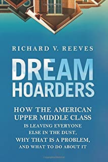Book Cover: Dream Hoarders: How the American Upper Middle Class Is Leaving Everyone Else in the Dust, Why That Is a Problem, and What to Do about It