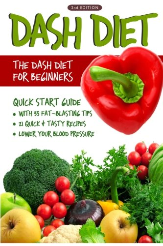 DASH Diet (2nd Edition): The DASH Diet for Beginners - DASH Diet Quick Start Guide with 35 FAT-BLASTING Tips + 21 Quick & Tasty Recipes That Will Lower YOUR Blood Pressure! by Linda Westwood