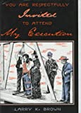 You Are Respectfully Invited to Attend My Execution: Untold Stories of Men Legally Executed in Wyoming Territory (0931271428) by Brown, Larry