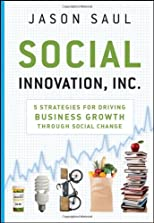 Social innovation, Inc. : 5 strategies for driving business growth through social change