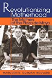 Revolutionizing Motherhood: The Mothers of the Plaza de Mayo (Latin American Silhouettes) (0842024875) by Marguerite Guzman Bouvard