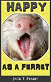 Happy as a Ferret - YOUR Guide To Happiness