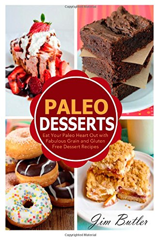 Paleo Desserts: Eat Your Paleo Heart Out with Fabulous Grain and Gluten Dessert Recipes (Paleo Desserts and Paleo Baking - Eating is Delicious When You Use These Methods)