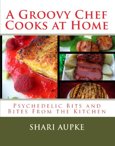 A Groovy Chef Cooks At Home: Psychedelic Bits and Bites From the Kitchen by Shari Aupke