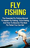 Fly Fishing: The Essential Fly Fishing Manual To Master Fly Fishing, Trout Fishing And How To Become The Best Fly Fisher You Can Be (Fly Fishing For Beginners, ... Trout, Fishing For Trout, Fly Fishing Tips)