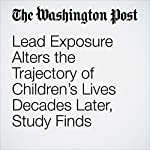 Lead Exposure Alters the Trajectory of Children's Lives Decades Later, Study Finds | Brady Dennis