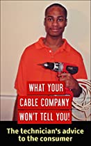 What Your Cable Company Won't Tell You!: The Technician's Advice To The Consumer.