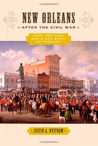 New Orleans after the Civil War: Race, Politics, and a New Birth of Freedom: Justin A. Nystrom: 9780801894343: Amazon.com: Books