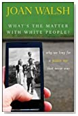 What's the Matter with White People: Why We Long for a Golden Age That Never Was by Walsh, Joan 1st (first) Edition (8/28/2012)