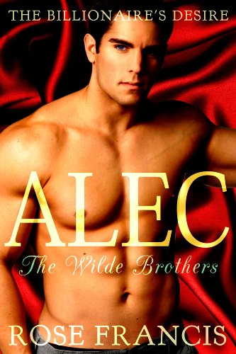 Rose Francis - Alec: The Wilde Brothers (The Billionaire's Desire Book 1)