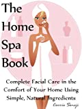 The Home Spa Book: Recipes for Facials in the Comfort of Your Home Using Simple, Natural Ingredients