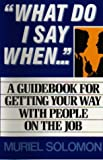 What do I say when :  a guidebook for gettingyour way with people on the job /