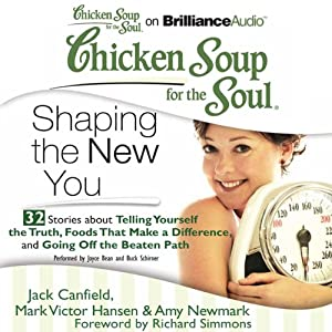 Chicken Soup for the Soul: Shaping the New You - 32 Stories about Telling Yourself the Truth, Foods That Make a Difference, and Going Off the Beaten Path | [Jack Canfield, Mark Victor Hansen, Amy Newmark, Richard Simmons (foreword)]