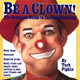 Be a Clown!: The Complete Guide to Instant Clowning