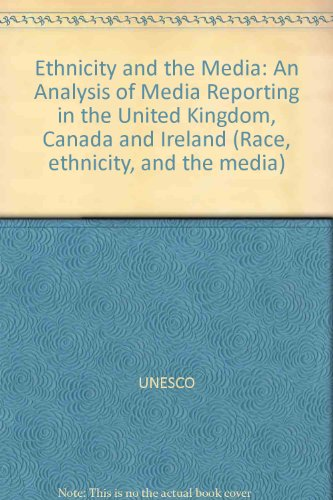 Ethnicity and the Media: An Analysis of Media Reporting in the United Kingdom, Canada and Ireland (Race, ethnicity, and