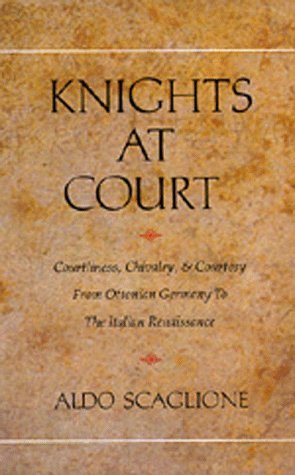 Knights at Court: Courtliness, Chivalry, and Courtesy from Ottonian Germany to the Italian Renaissance, Aldo Scaglione