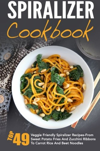 Spiralizer Cookbook: Top 49 Veggie Friendly Spiralizer Recipes-From Sweet Potato Fries And Zucchini Ribbons To Carrot Rice And Beet Noodles ... Spiralizer Vegetable, Spiralizer Cooking) by David Richards