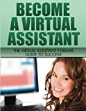 Become A Virtual Assistant: The Virtual Assistant Forums Guide to Success