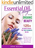 Essential Oil Magic For Organic Beauty: 125+ DIY Beauty Recipes That Take Ten Minutes or Less  (For Your Natural Skin, Body, Hair, Lip, Foot, Nail & Beautiful Breast Shape) (English Edition)