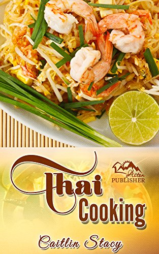 Thai Cooking: Cook Easy And Healthy Thai Food at Home With Mouth Watering Thai Recipes Cookbook by Caitlin Stacy