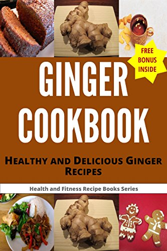 GINGER COOKBOOK: Healthy and Delicious Ginger Recipes (Health and Fitness Recipes Book 4)