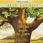 The Oak Inside the Acorn   Max Lucado