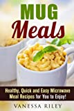 Mug Meals: Healthy, Quick and Easy Microwave Meal Recipes for You to Enjoy! (Breakfast, Lunch and Dinner Microwave Recipes)