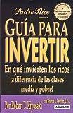 Guia Para Invertir: En Que Invierten los Ricos A Diferencia de las Clases Media y Probe = Rich Dad's Guide to Investing (Padre Rico / Rich Dad)