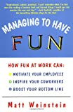 Managing to Have Fun: How Fun at Work Can Motivate Your Employees, Inspire Your Coworkers, and Boost Your Bottom Line, Weinstein, Matt