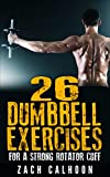 26 Dumbbell  Exercises For A Strong Rotator Cuff: The Rubber Arm Series: How To Build, Protect and Maintain a Healthy Rotator Cuff for Life