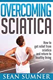 Overcoming Sciatica: How to get relief from sciatica and return to healthy living (Physical Therapy Made Easy)