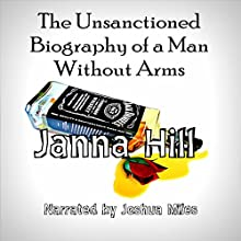 The Unsanctioned Biography of a Man Without Arms (       UNABRIDGED) by Janna Hill Narrated by Joshua Miles