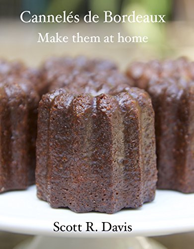 Cannelés de Bordeaux: Make Them at Home by Scott R Davis