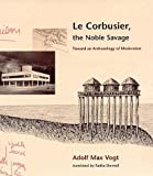 Le Corbusier, the Noble Savage: Toward an Archaeology of Modernism (0262220563) by Vogt, Adolf Max