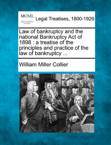 Law of bankruptcy and the national Bankruptcy Act of 1898: a treatise of the principles and practice of the law of bankr
