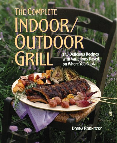The Complete Indoor/Outdoor Grill: 175 Delicious Recipes with Variations Based on Where You Cook PDF