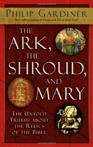 The Ark, the Shroud, and Mary: The Untold Truths about the Relics of the Bible