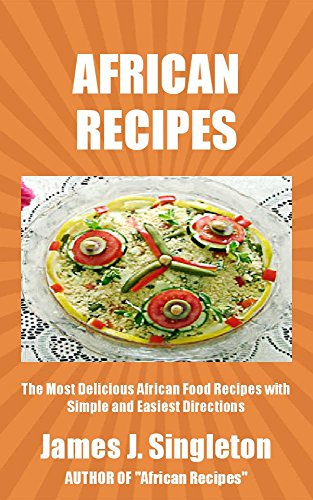 AFRICAN RECIPES: The Most Delicious African Food Recipes with Simple and Easiest Directions and Mouth Watering Taste by James J. Singleton
