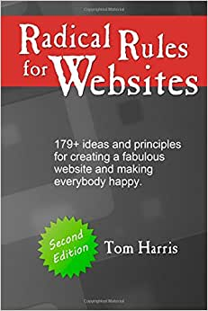 Radical Rules For Websites - Second Edition: 179+ Ideas And Principles For Creating A Fabulous Website And Making Everybody Happy.