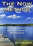 The Now Method: A Cure for Anxiety, Panic Attacks & Depression