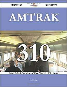 Amtrak 310 Success Secrets - 310 Most Asked Questions On Amtrak - What You Need To Know