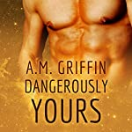 Dangerously Yours | A. M. Griffin